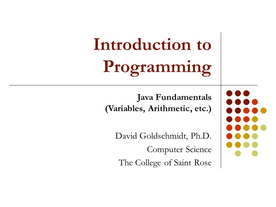 Introduction to Programming David Goldschmidt, Ph.D. Computer ...