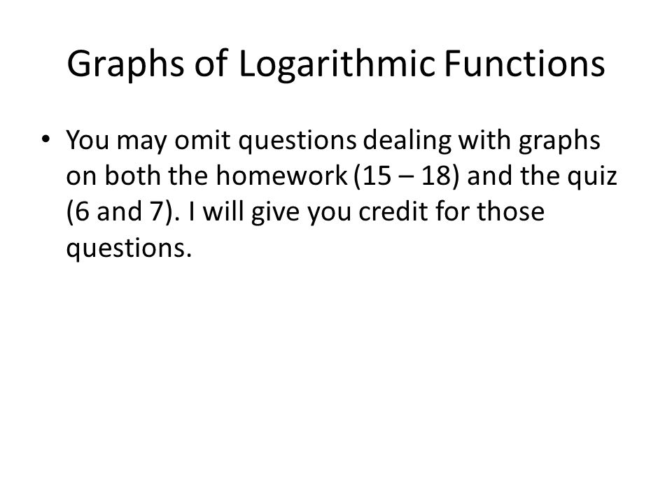 Graphs of Logarithmic Functions You may omit questions dealing with graphs on both the homework (15 – 18) and the quiz (6 and 7).