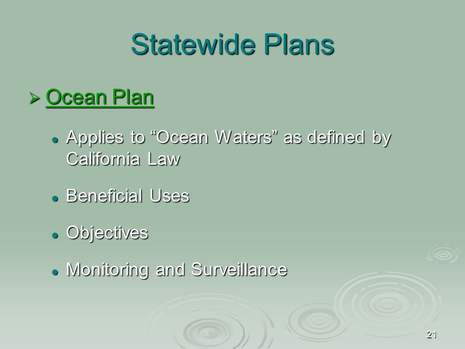 21 Statewide Plans  Ocean Plan Ocean Plan Ocean Plan Applies to Ocean Waters as defined by California Law Applies to Ocean Waters as defined by California Law Beneficial Uses Beneficial Uses Objectives Objectives Monitoring and Surveillance Monitoring and Surveillance