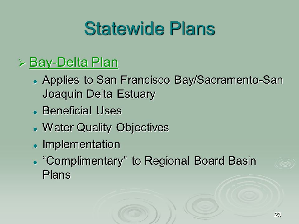 23 Statewide Plans  Bay-Delta Plan Bay-Delta Plan Bay-Delta Plan Applies to San Francisco Bay/Sacramento-San Joaquin Delta Estuary Applies to San Francisco Bay/Sacramento-San Joaquin Delta Estuary Beneficial Uses Beneficial Uses Water Quality Objectives Water Quality Objectives Implementation Implementation Complimentary to Regional Board Basin Plans Complimentary to Regional Board Basin Plans