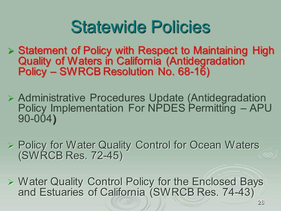 26 Statewide Policies  Statement of Policy with Respect to Maintaining High Quality of Waters in California (Antidegradation Policy – SWRCB Resolution No.