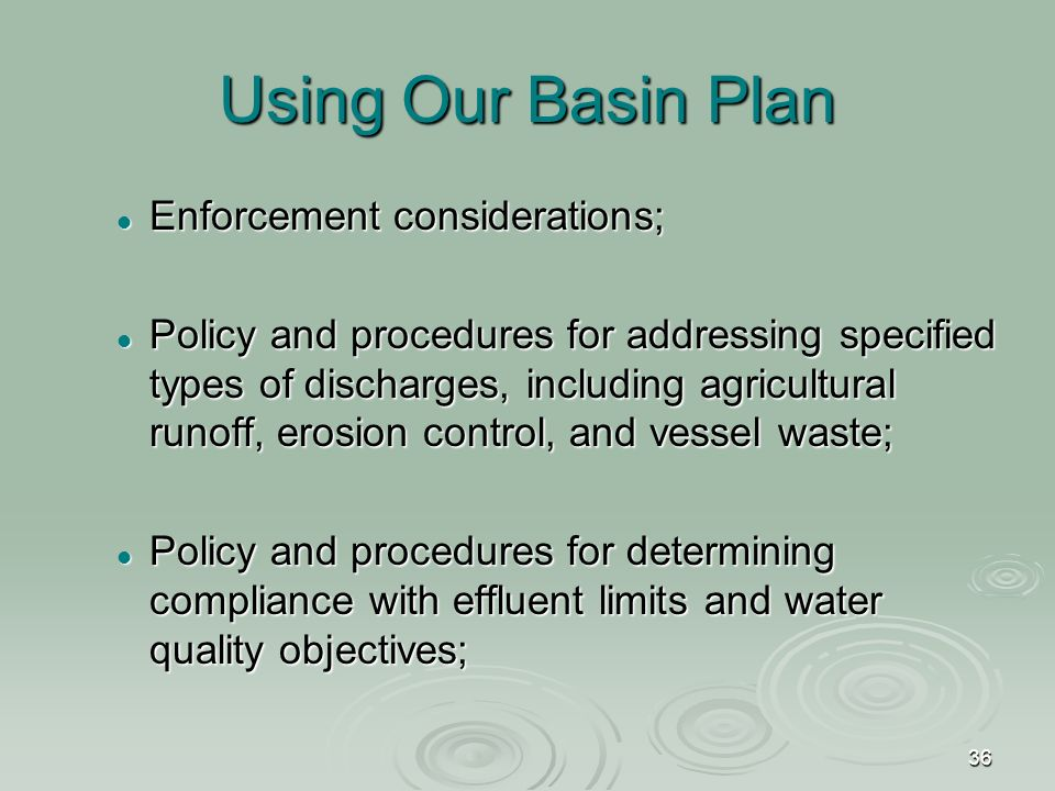 36 Using Our Basin Plan Enforcement considerations; Enforcement considerations; Policy and procedures for addressing specified types of discharges, including agricultural runoff, erosion control, and vessel waste; Policy and procedures for addressing specified types of discharges, including agricultural runoff, erosion control, and vessel waste; Policy and procedures for determining compliance with effluent limits and water quality objectives; Policy and procedures for determining compliance with effluent limits and water quality objectives;