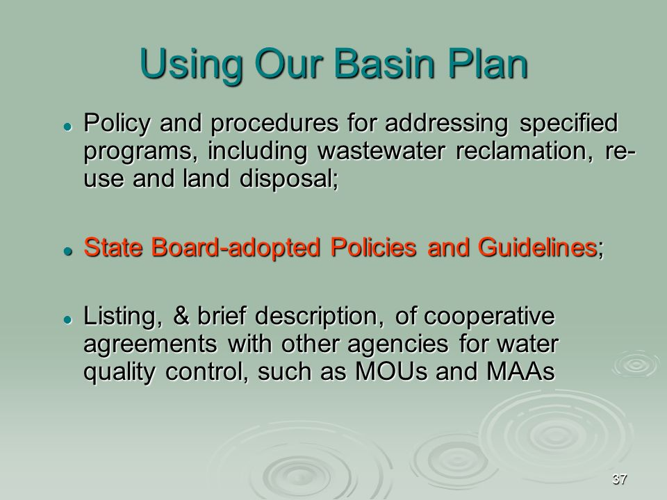 37 Using Our Basin Plan Policy and procedures for addressing specified programs, including wastewater reclamation, re- use and land disposal; Policy and procedures for addressing specified programs, including wastewater reclamation, re- use and land disposal; State Board-adopted Policies and Guidelines; State Board-adopted Policies and Guidelines; Listing, & brief description, of cooperative agreements with other agencies for water quality control, such as MOUs and MAAs Listing, & brief description, of cooperative agreements with other agencies for water quality control, such as MOUs and MAAs