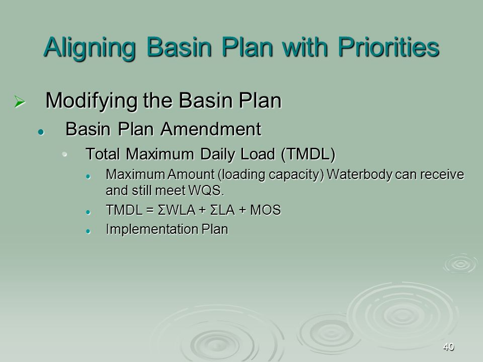 40 Aligning Basin Plan with Priorities  Modifying the Basin Plan Basin Plan Amendment Basin Plan Amendment Total Maximum Daily Load (TMDL)Total Maximum Daily Load (TMDL) Maximum Amount (loading capacity) Waterbody can receive and still meet WQS.