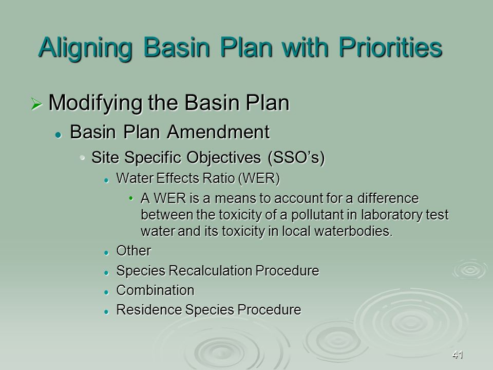 41 Aligning Basin Plan with Priorities  Modifying the Basin Plan Basin Plan Amendment Basin Plan Amendment Site Specific Objectives (SSO's)Site Specific Objectives (SSO's) Water Effects Ratio (WER) Water Effects Ratio (WER) A WER is a means to account for a difference between the toxicity of a pollutant in laboratory test water and its toxicity in local waterbodies.A WER is a means to account for a difference between the toxicity of a pollutant in laboratory test water and its toxicity in local waterbodies.