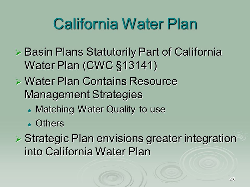 48 California Water Plan  Basin Plans Statutorily Part of California Water Plan (CWC §13141)  Water Plan Contains Resource Management Strategies Matching Water Quality to use Matching Water Quality to use Others Others  Strategic Plan envisions greater integration into California Water Plan