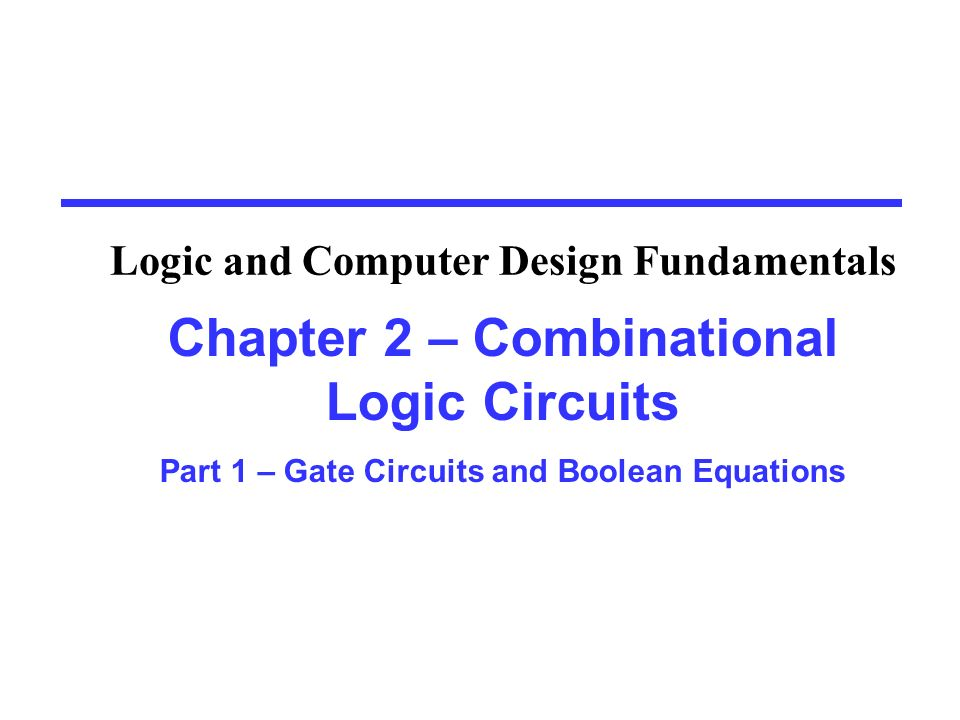 Chapter 2 – Combinational Logic Circuits Part 1 – Gate Circuits and Boolean Equations Logic and Computer Design Fundamentals