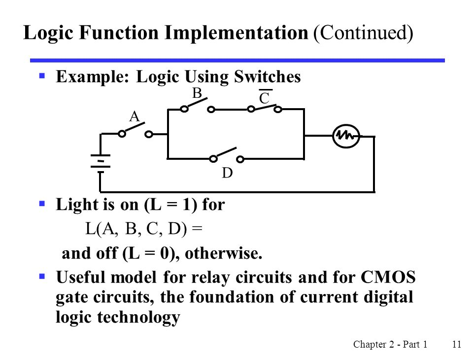 Chapter 2 - Part 1 11  Example: Logic Using Switches  Light is on (L = 1) for L(A, B, C, D) = and off (L = 0), otherwise.