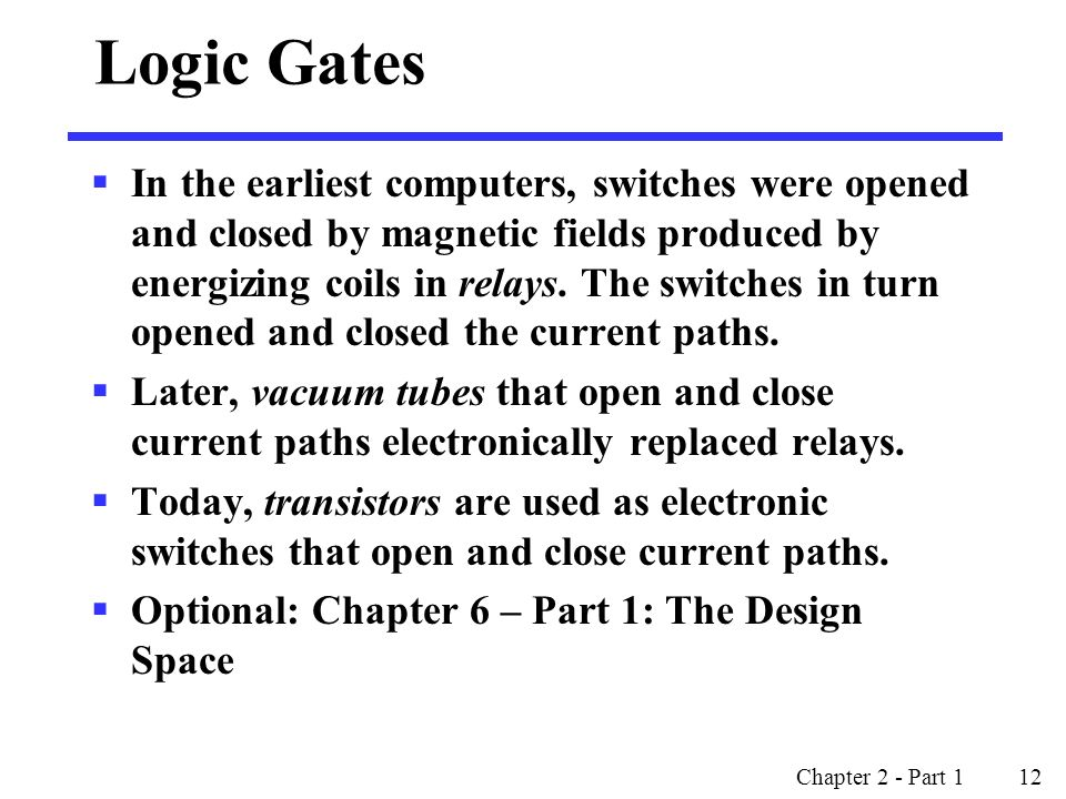Chapter 2 - Part 1 12 Logic Gates  In the earliest computers, switches were opened and closed by magnetic fields produced by energizing coils in relays.