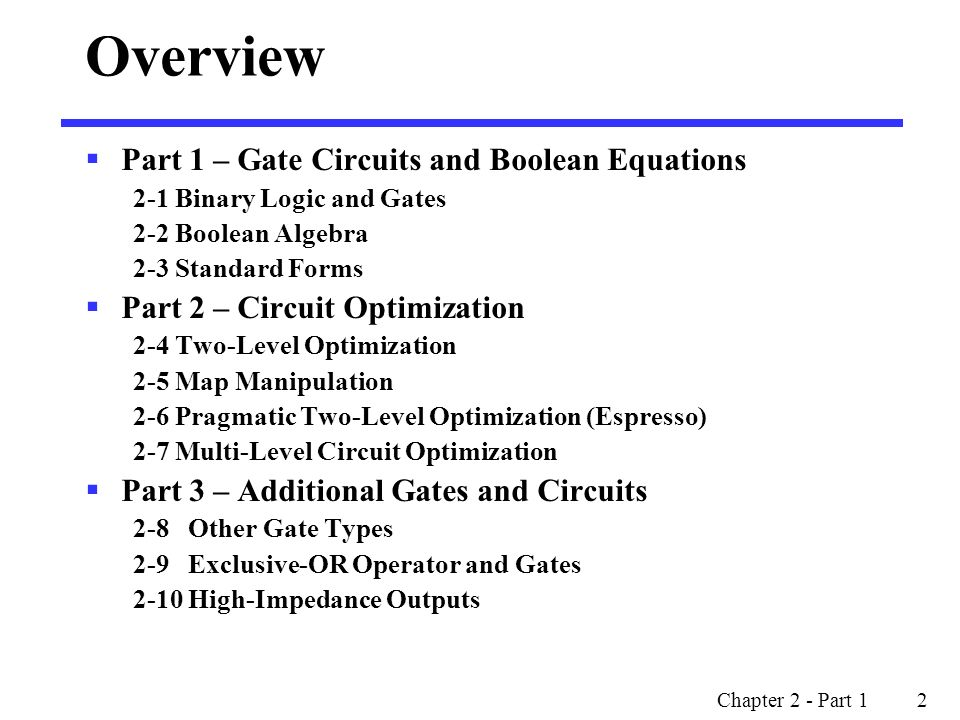 Chapter 2 - Part 1 2 Overview  Part 1 – Gate Circuits and Boolean Equations 2-1 Binary Logic and Gates 2-2 Boolean Algebra 2-3 Standard Forms  Part 2 – Circuit Optimization 2-4 Two-Level Optimization 2-5 Map Manipulation 2-6 Pragmatic Two-Level Optimization (Espresso) 2-7 Multi-Level Circuit Optimization  Part 3 – Additional Gates and Circuits 2-8 Other Gate Types 2-9 Exclusive-OR Operator and Gates 2-10 High-Impedance Outputs