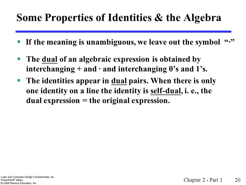 Chapter 2 - Part 1 20  If the meaning is unambiguous, we leave out the symbol · Some Properties of Identities & the Algebra  The dual of an algebraic expression is obtained by interchanging + and · and interchanging 0's and 1's.