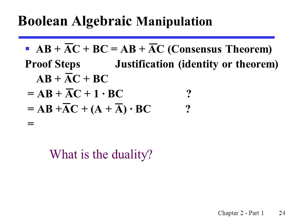 Chapter 2 - Part 1 24  AB + AC + BC = AB + AC (Consensus Theorem) Proof Steps Justification (identity or theorem) AB + AC + BC = AB + AC + 1 · BC .
