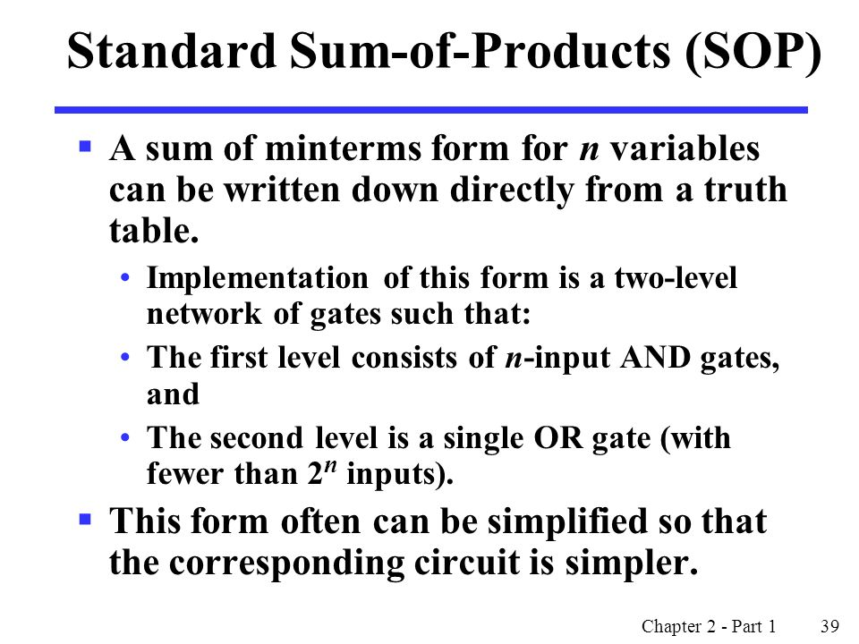 Chapter 2 - Part 1 39 Standard Sum-of-Products (SOP)  A sum of minterms form for n variables can be written down directly from a truth table.