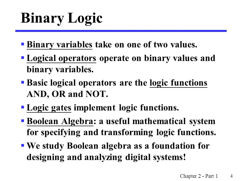 Chapter 2 - Part 1 4 Binary Logic  Binary variables take on one of two values.