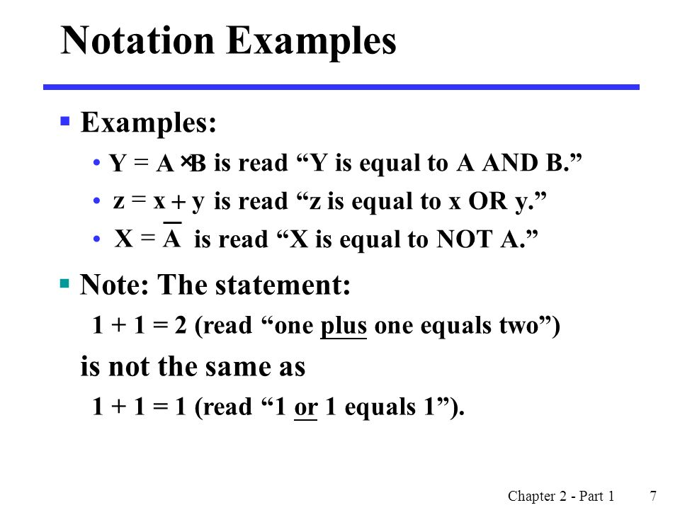 Chapter 2 - Part 1 7  Examples: is read Y is equal to A AND B. is read z is equal to x OR y. is read X is equal to NOT A. Notation Examples  Note: The statement: 1 + 1 = 2 (read one plus one equals two ) is not the same as 1 + 1 = 1 (read 1 or 1 equals 1 ).
