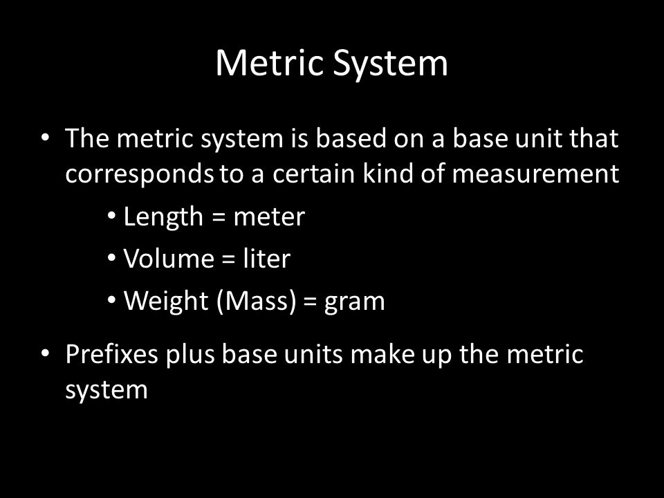 Metric System The metric system is based on a base unit that corresponds to a certain kind of measurement Length = meter Volume = liter Weight (Mass) = gram Prefixes plus base units make up the metric system