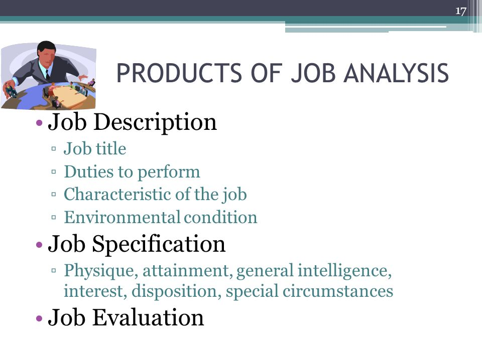 PRODUCTS OF JOB ANALYSIS Job Description ▫Job title ▫Duties to perform ▫Characteristic of the job ▫Environmental condition Job Specification ▫Physique, attainment, general intelligence, interest, disposition, special circumstances Job Evaluation 17