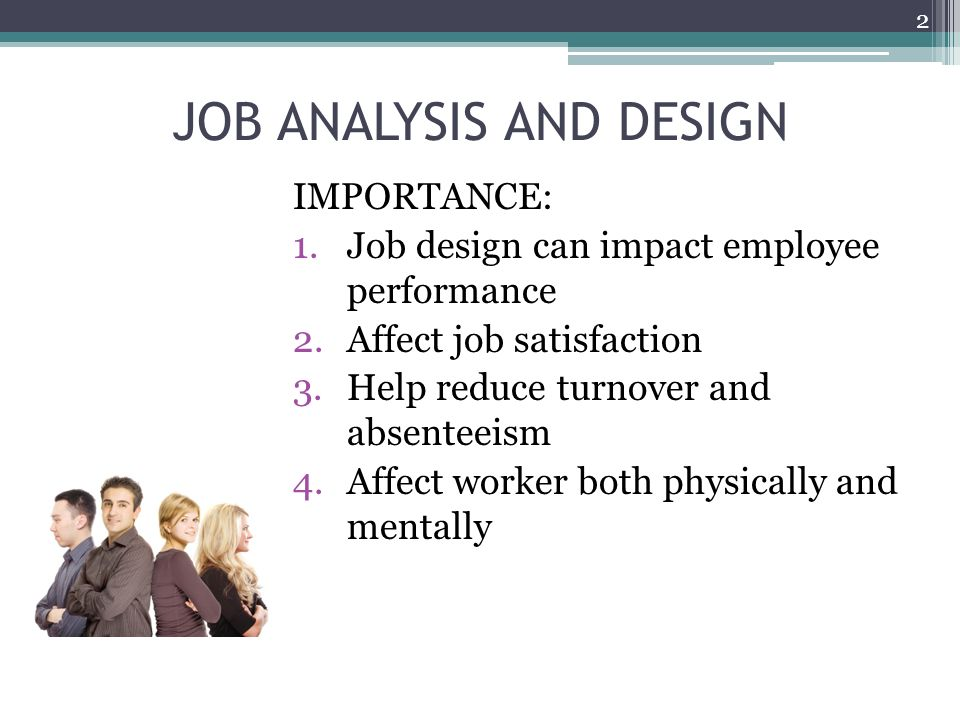 JOB ANALYSIS AND DESIGN IMPORTANCE: 1.Job design can impact employee performance 2.Affect job satisfaction 3.Help reduce turnover and absenteeism 4.Affect worker both physically and mentally 2