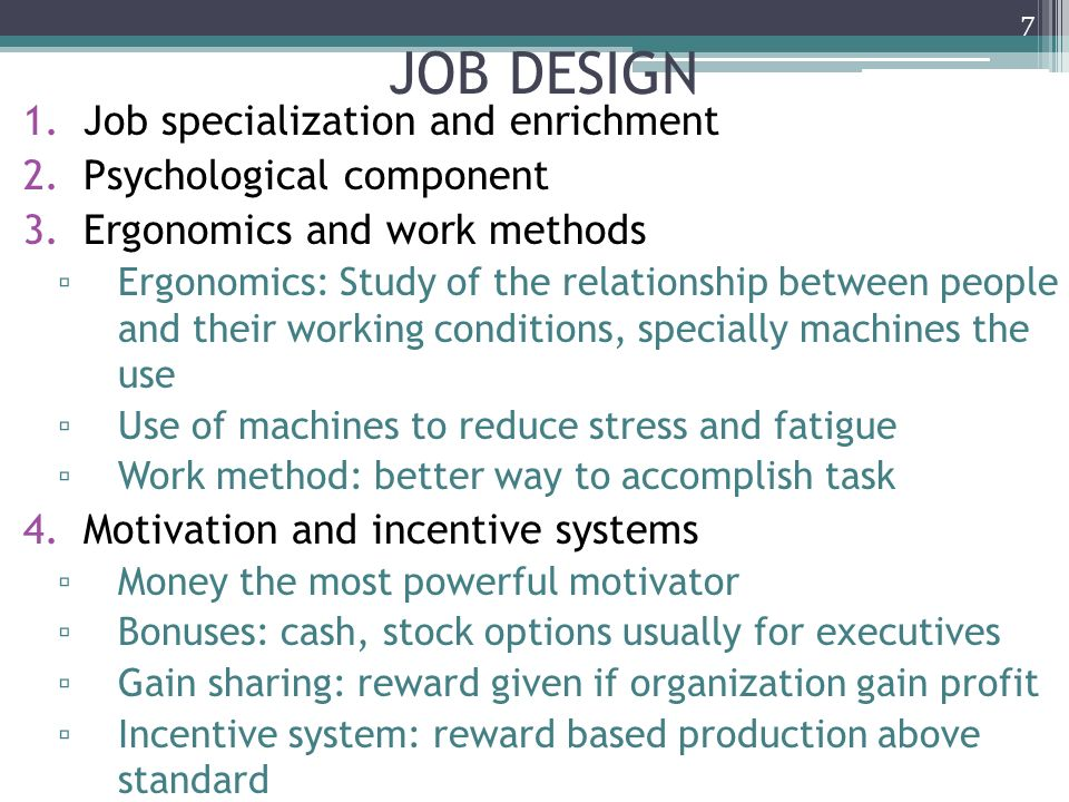 JOB DESIGN 1.Job specialization and enrichment 2.Psychological component 3.Ergonomics and work methods ▫ Ergonomics: Study of the relationship between people and their working conditions, specially machines the use ▫ Use of machines to reduce stress and fatigue ▫ Work method: better way to accomplish task 4.Motivation and incentive systems ▫ Money the most powerful motivator ▫ Bonuses: cash, stock options usually for executives ▫ Gain sharing: reward given if organization gain profit ▫ Incentive system: reward based production above standard 7