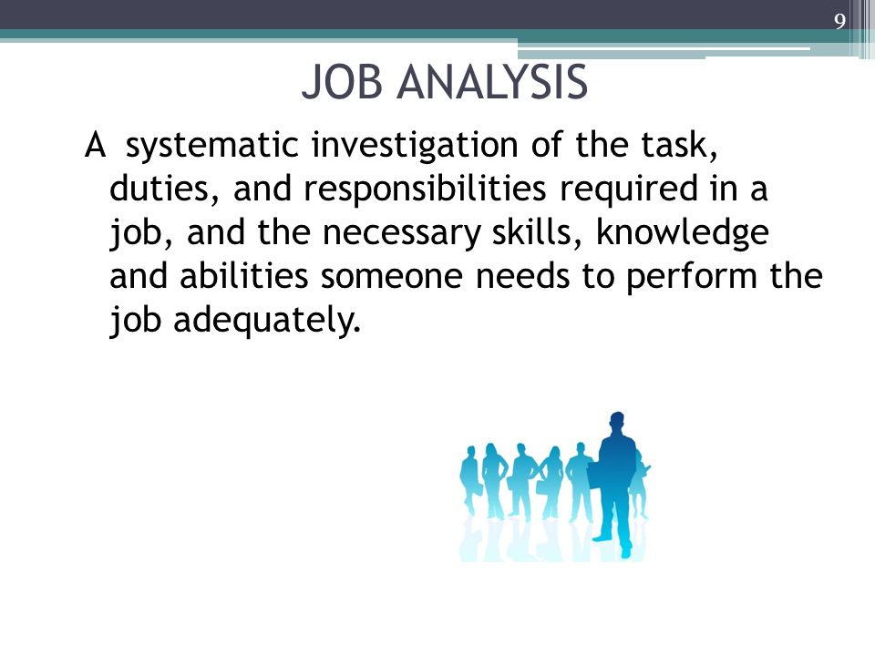 JOB ANALYSIS A systematic investigation of the task, duties, and responsibilities required in a job, and the necessary skills, knowledge and abilities someone needs to perform the job adequately.