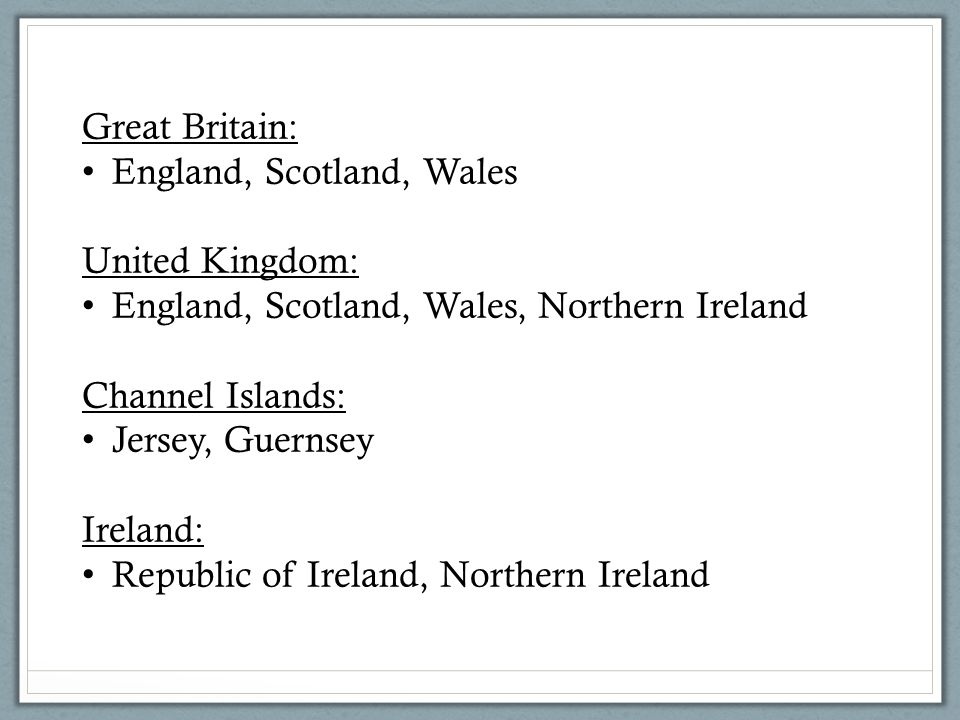 Great Britain: England, Scotland, Wales United Kingdom: England, Scotland, Wales, Northern Ireland Channel Islands: Jersey, Guernsey Ireland: Republic of Ireland, Northern Ireland