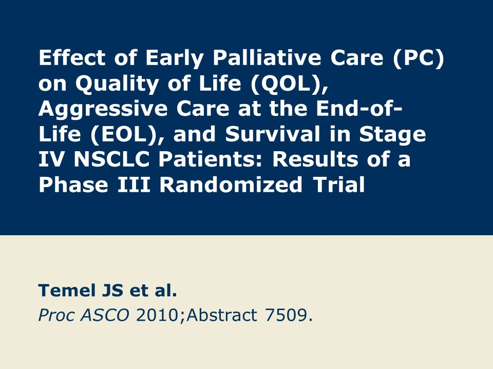 Effect of Early Palliative Care (PC) on Quality of Life (QOL), Aggressive Care at the End-of- Life (EOL), and Survival in Stage IV NSCLC Patients: Results of a Phase III Randomized Trial Temel JS et al.