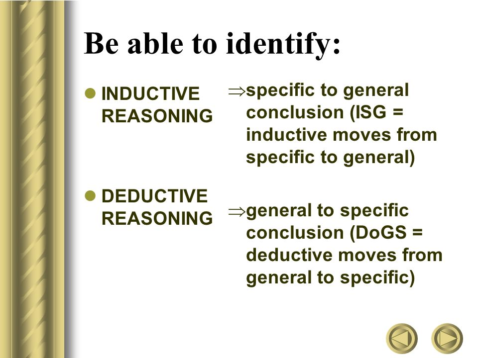 Be able to identify: INDUCTIVE REASONING DEDUCTIVE REASONING  specific to general conclusion (ISG = inductive moves from specific to general)  general to specific conclusion (DoGS = deductive moves from general to specific)