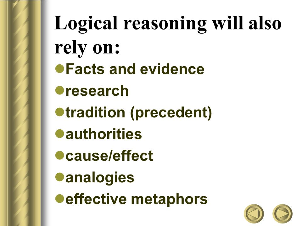 Logical reasoning will also rely on: Facts and evidence research tradition (precedent) authorities cause/effect analogies effective metaphors