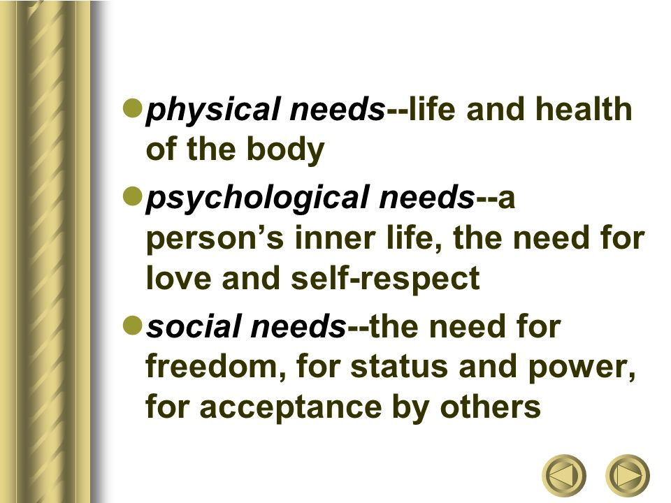 physical needs--life and health of the body psychological needs--a person's inner life, the need for love and self-respect social needs--the need for freedom, for status and power, for acceptance by others