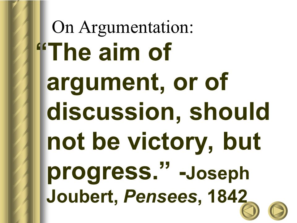 On Argumentation: The aim of argument, or of discussion, should not be victory, but progress. - Joseph Joubert, Pensees, 1842