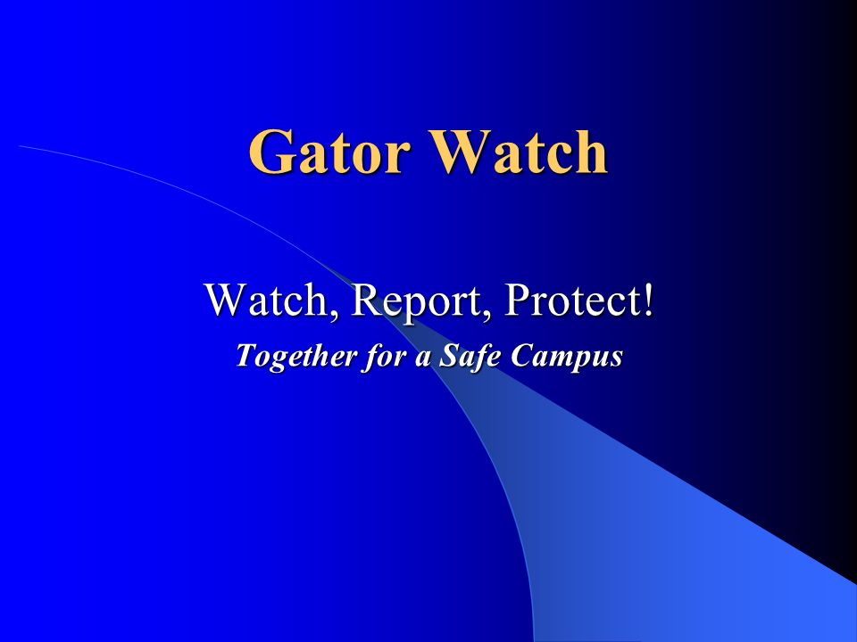 Gator Watch Watch, Report, Protect! Together for a Safe Campus