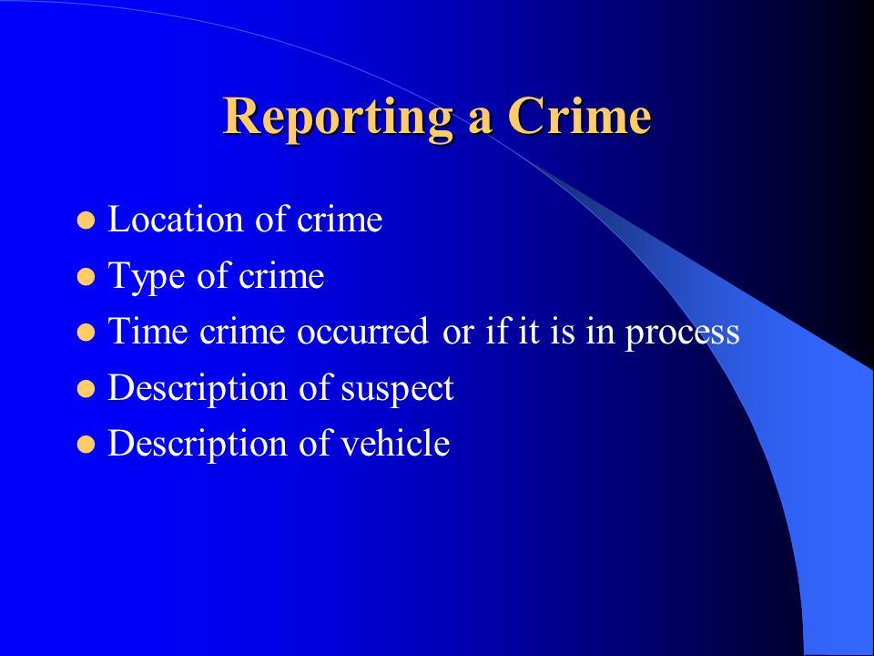 Reporting a Crime Location of crime Type of crime Time crime occurred or if it is in process Description of suspect Description of vehicle