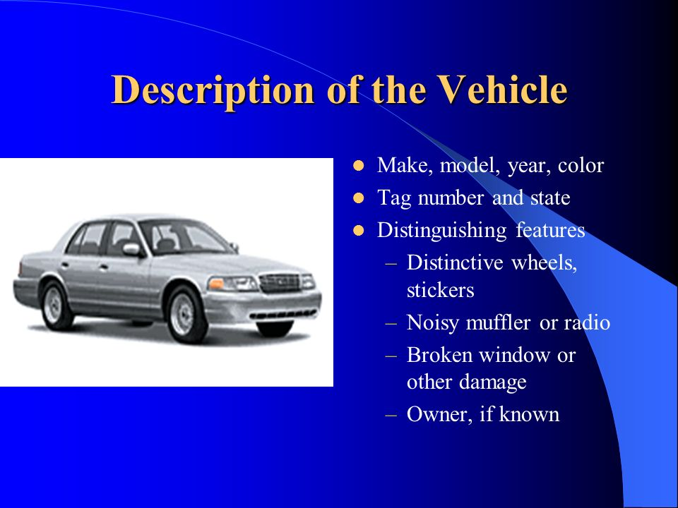 Description of the Vehicle Make, model, year, color Tag number and state Distinguishing features –Distinctive wheels, stickers –Noisy muffler or radio –Broken window or other damage –Owner, if known