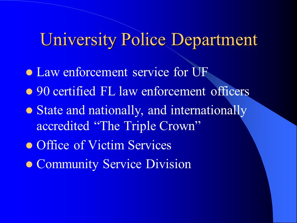 University Police Department Law enforcement service for UF 90 certified FL law enforcement officers State and nationally, and internationally accredited The Triple Crown Office of Victim Services Community Service Division