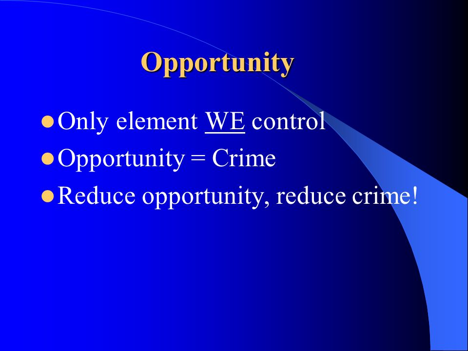 Opportunity Only element WE control Opportunity = Crime Reduce opportunity, reduce crime!