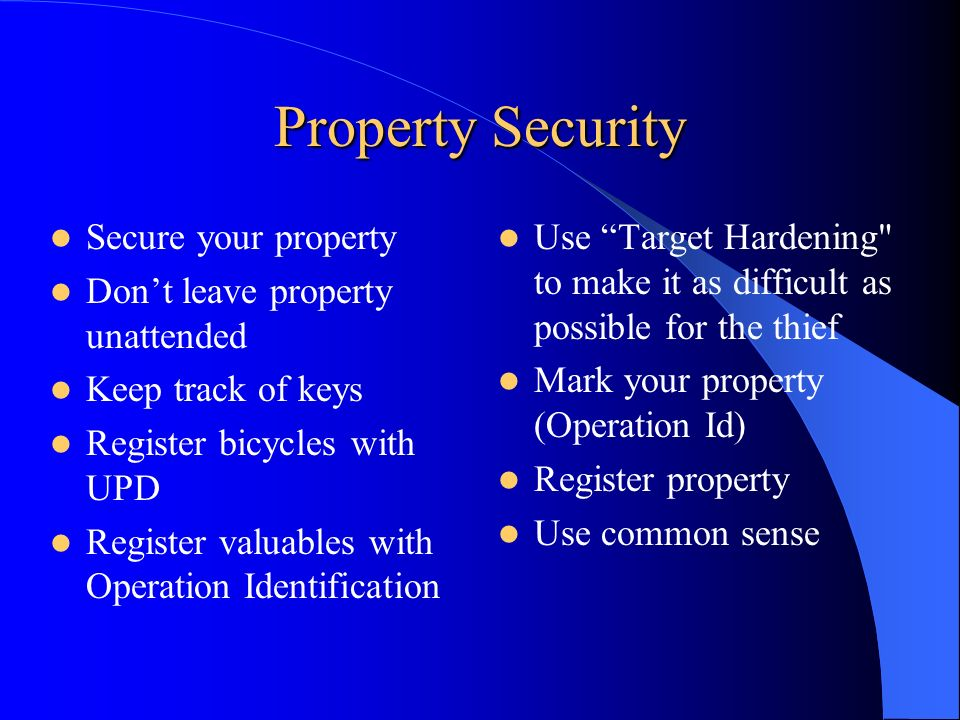 Property Security Secure your property Don't leave property unattended Keep track of keys Register bicycles with UPD Register valuables with Operation Identification Use Target Hardening to make it as difficult as possible for the thief Mark your property (Operation Id) Register property Use common sense