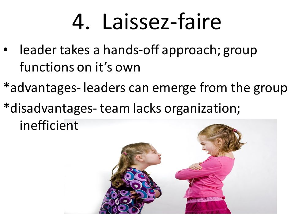4. Laissez-faire leader takes a hands-off approach; group functions on it's own *advantages- leaders can emerge from the group *disadvantages- team la