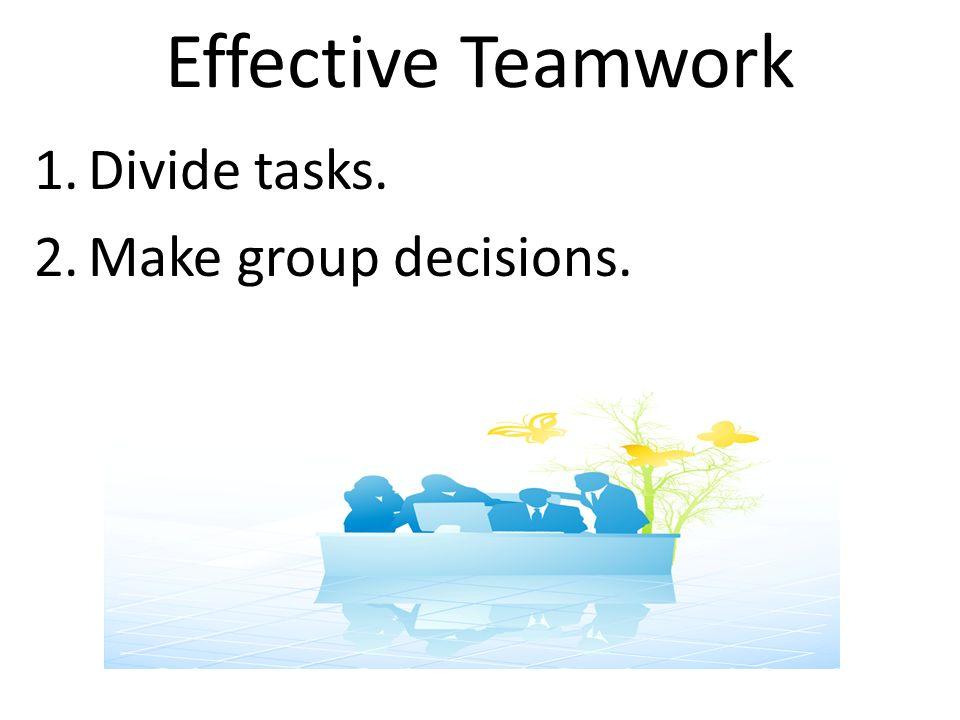 Effective Teamwork 1.Divide tasks. 2.Make group decisions.