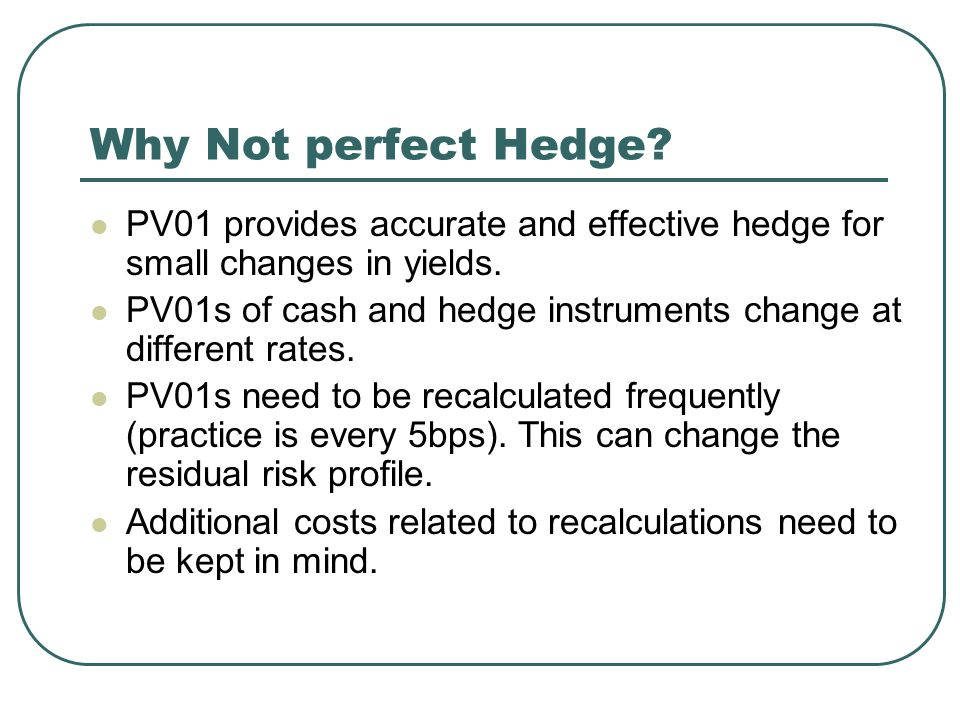 Why Not perfect Hedge. PV01 provides accurate and effective hedge for small changes in yields.