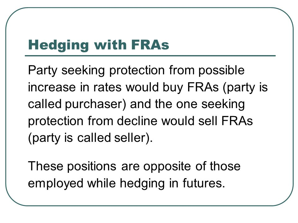 Hedging with FRAs Party seeking protection from possible increase in rates would buy FRAs (party is called purchaser) and the one seeking protection from decline would sell FRAs (party is called seller).