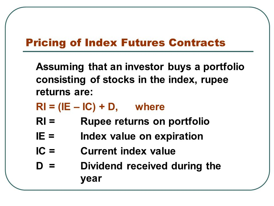 Pricing of Index Futures Contracts Assuming that an investor buys a portfolio consisting of stocks in the index, rupee returns are: RI = (IE – IC) + D, where RI = Rupee returns on portfolio IE = Index value on expiration IC = Current index value D = Dividend received during the year
