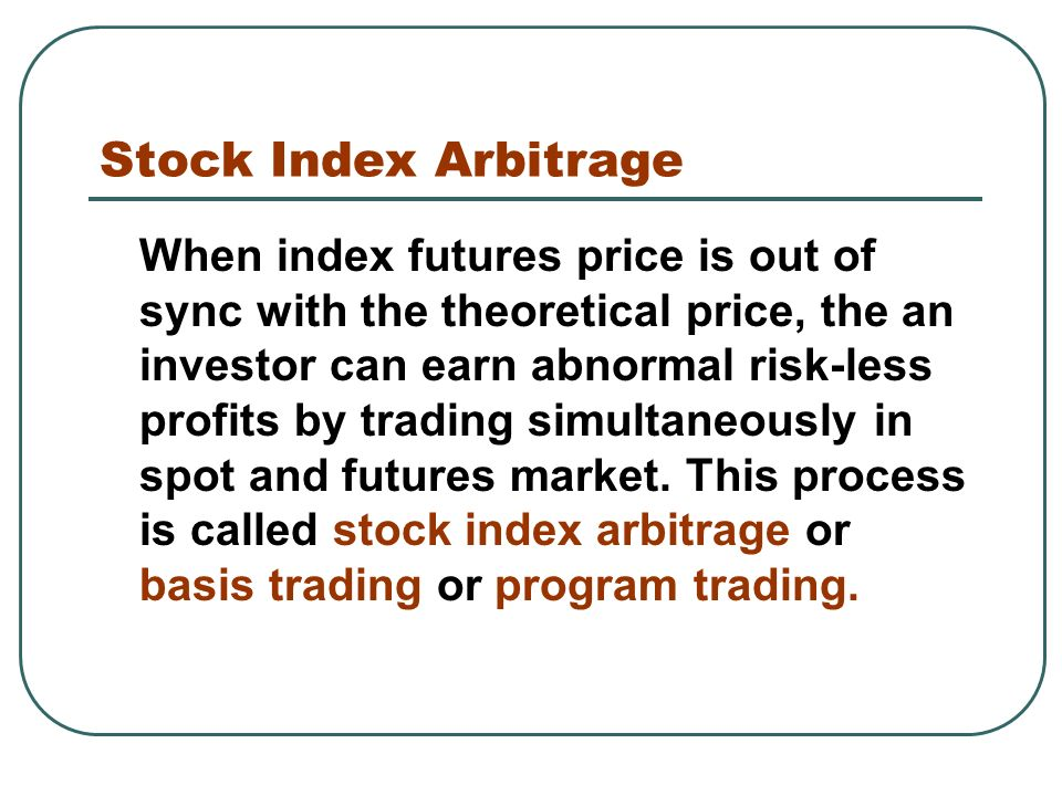 Stock Index Arbitrage When index futures price is out of sync with the theoretical price, the an investor can earn abnormal risk-less profits by trading simultaneously in spot and futures market.