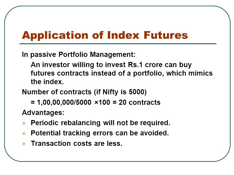 Application of Index Futures In passive Portfolio Management: An investor willing to invest Rs.1 crore can buy futures contracts instead of a portfolio, which mimics the index.