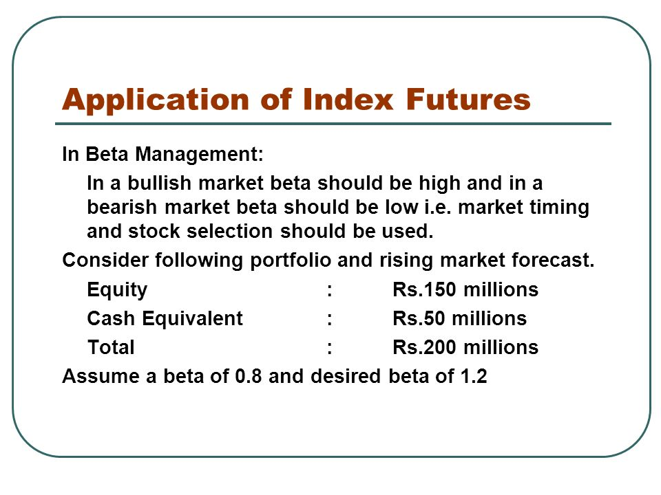 Application of Index Futures In Beta Management: In a bullish market beta should be high and in a bearish market beta should be low i.e.