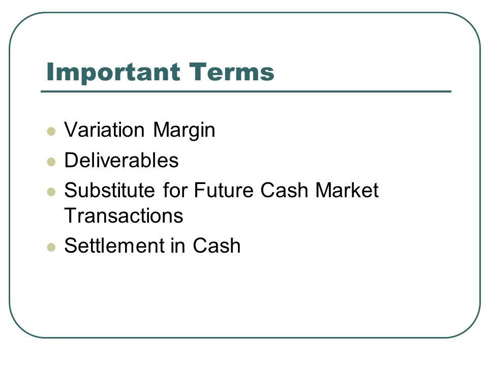 Important Terms Variation Margin Deliverables Substitute for Future Cash Market Transactions Settlement in Cash