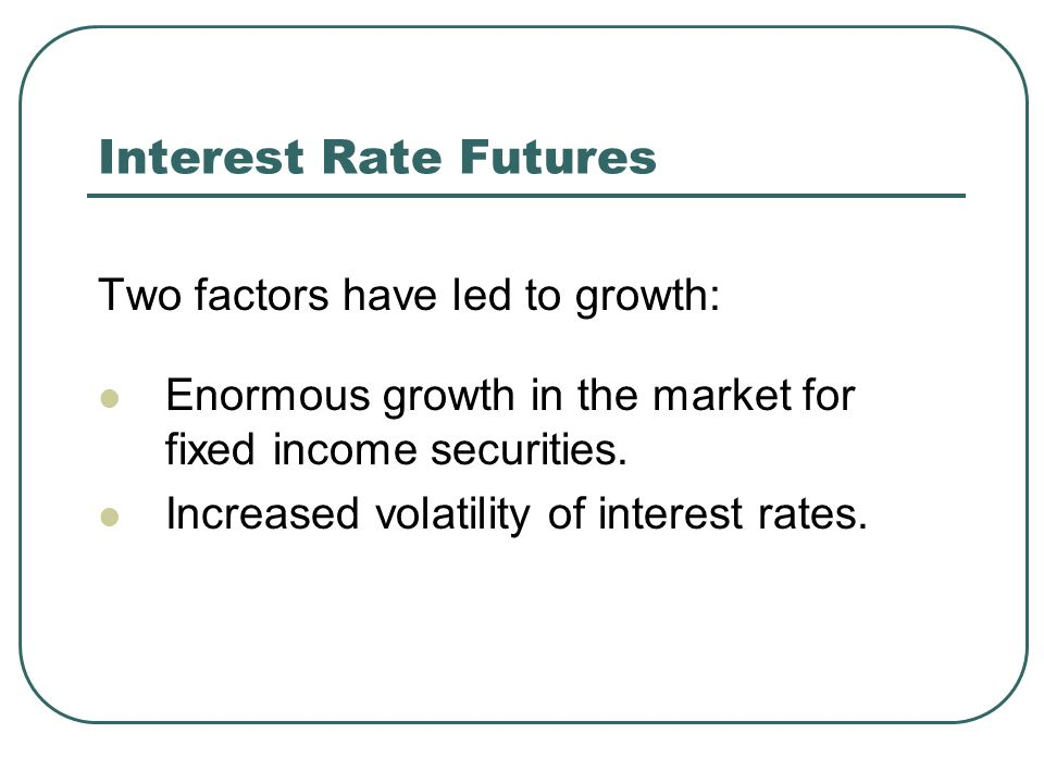 Interest Rate Futures Two factors have led to growth: Enormous growth in the market for fixed income securities.