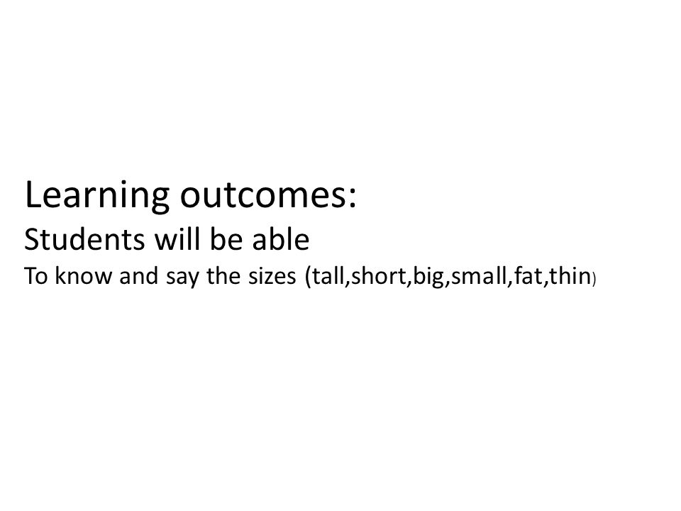 Learning outcomes: Students will be able To know and say the sizes (tall,short,big,small,fat,thin )