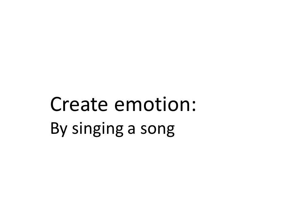 Create emotion: By singing a song