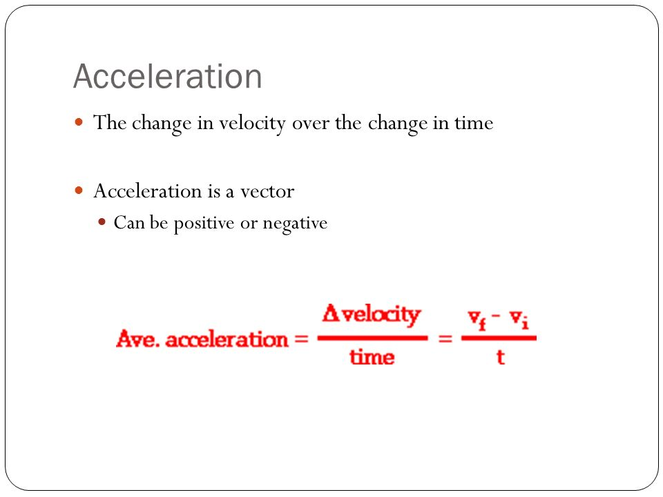Acceleration The change in velocity over the change in time Acceleration is a vector Can be positive or negative