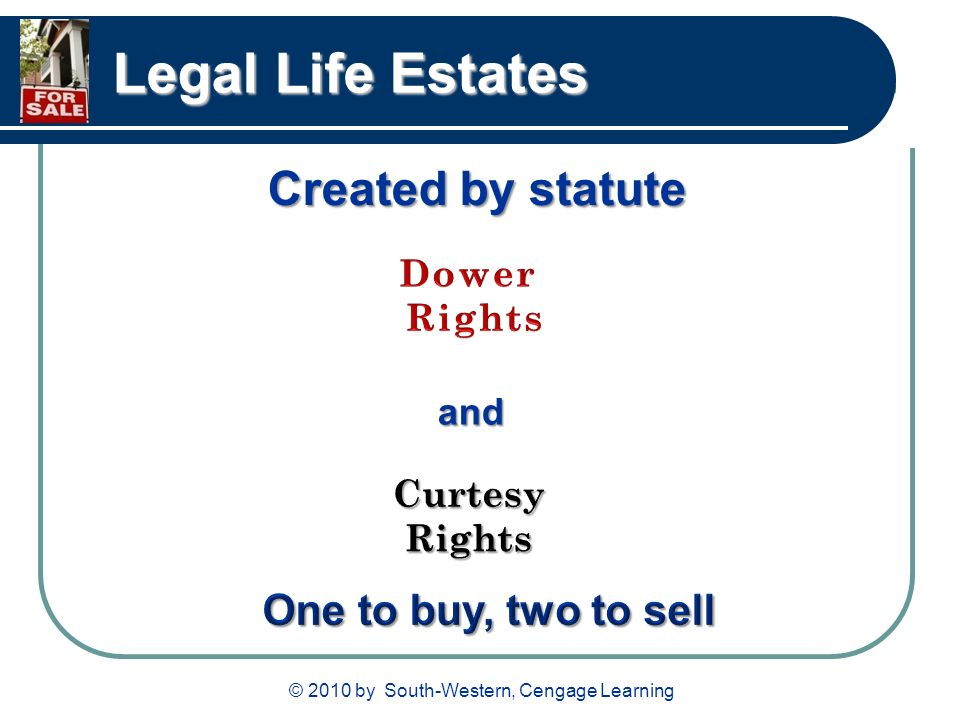 © 2010 by South-Western, Cengage Learning Legal Life Estates Created by statute and